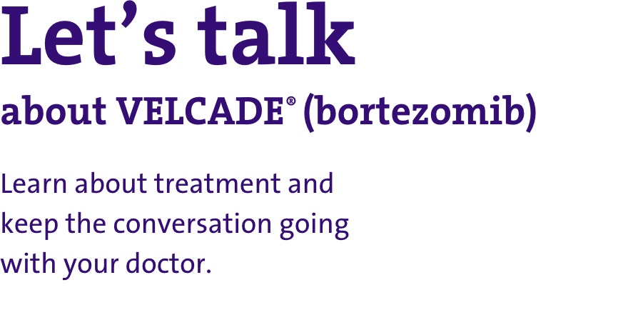 Let's talk about VELCADE® (bortezomib): learn about treatment and keep the conversation going with your doctor.
