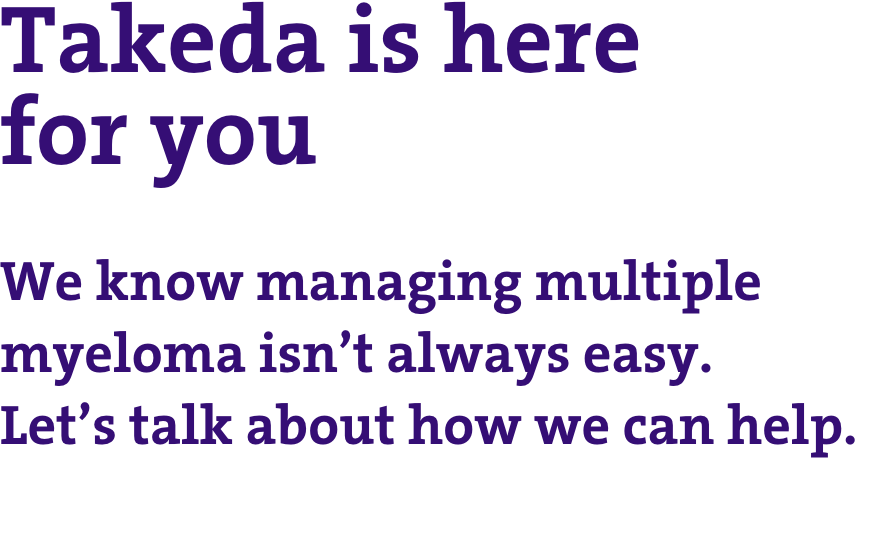 Takeda is here for you: we know managing multiple myeloma isn't easy. Let's talk about how we can help.