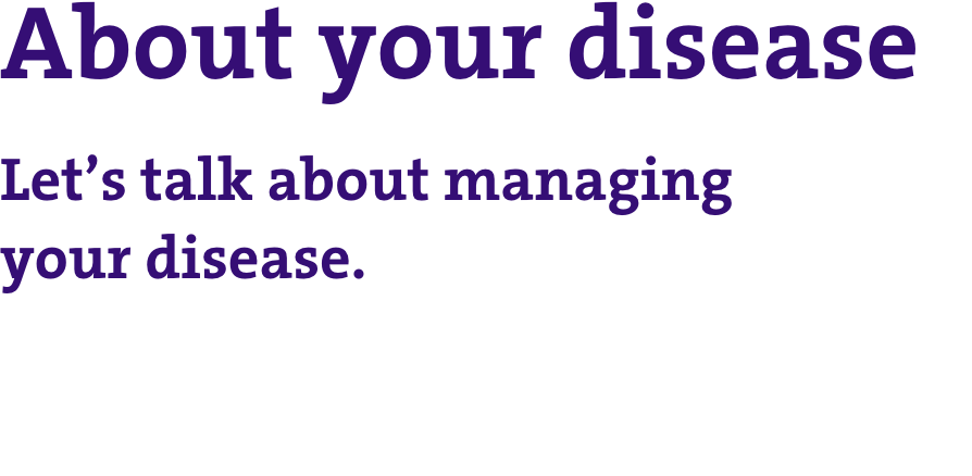 About your disease: let's talk about managing your disease.